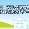 コロニアルの屋根材は価格は安いけれど耐久年数は期待できない!